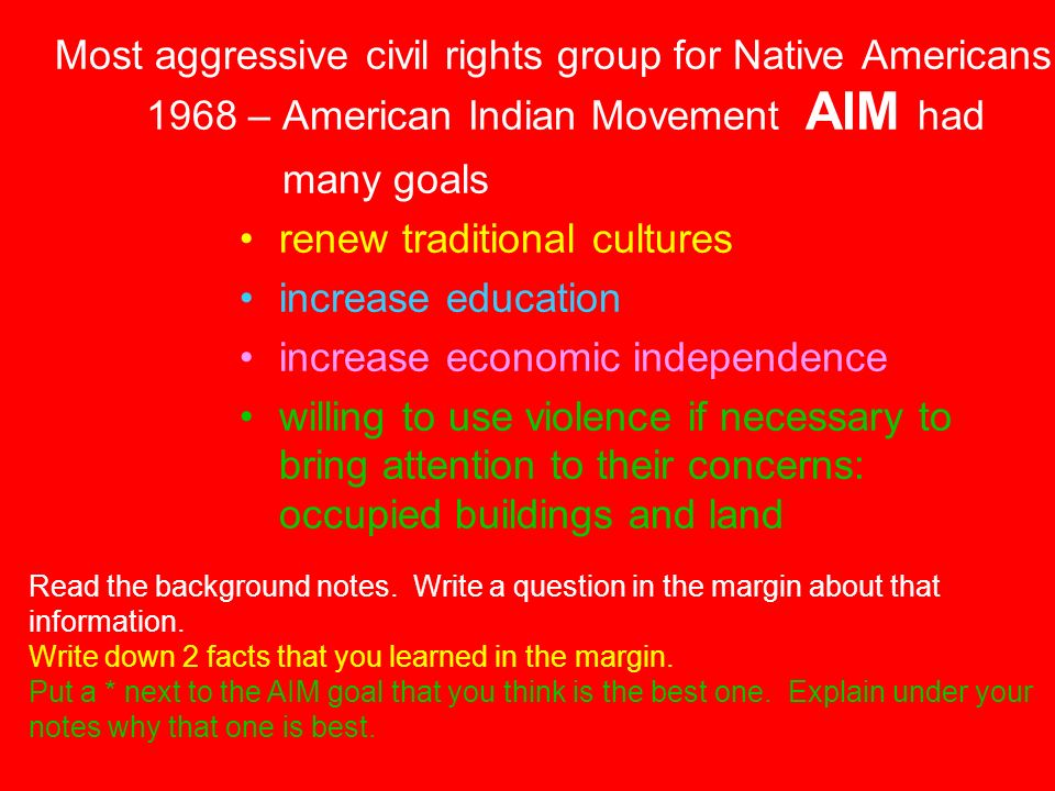 Most aggressive civil rights group for Native Americans 1968 – American Indian Movement AIM had many goals renew traditional cultures increase education increase economic independence willing to use violence if necessary to bring attention to their concerns: occupied buildings and land Read the background notes.