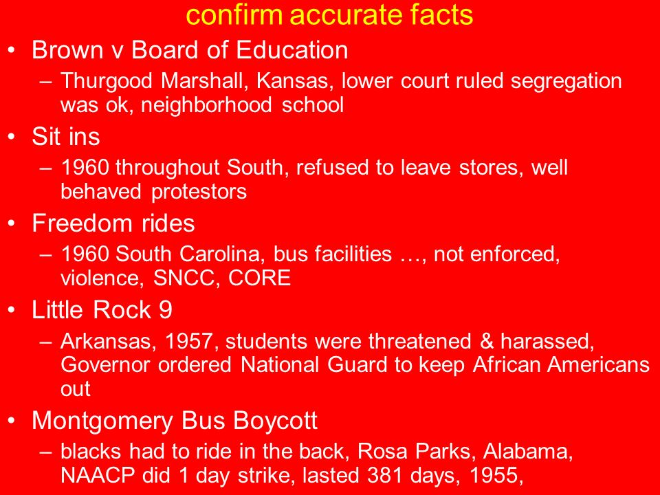 confirm accurate facts Brown v Board of Education –Thurgood Marshall, Kansas, lower court ruled segregation was ok, neighborhood school Sit ins –1960 throughout South, refused to leave stores, well behaved protestors Freedom rides –1960 South Carolina, bus facilities …, not enforced, violence, SNCC, CORE Little Rock 9 –Arkansas, 1957, students were threatened & harassed, Governor ordered National Guard to keep African Americans out Montgomery Bus Boycott –blacks had to ride in the back, Rosa Parks, Alabama, NAACP did 1 day strike, lasted 381 days, 1955,