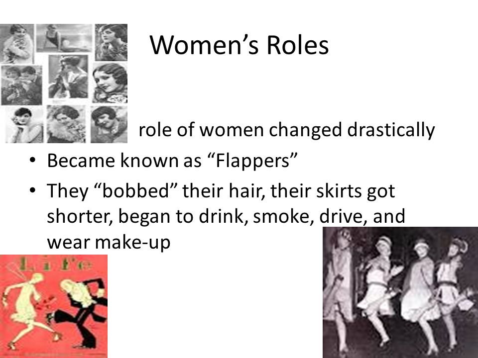 Womens Roles role of women changed drastically Became known as Flappers They bobbed their hair, their skirts got shorter, began to drink, smoke, drive, and wear make-up