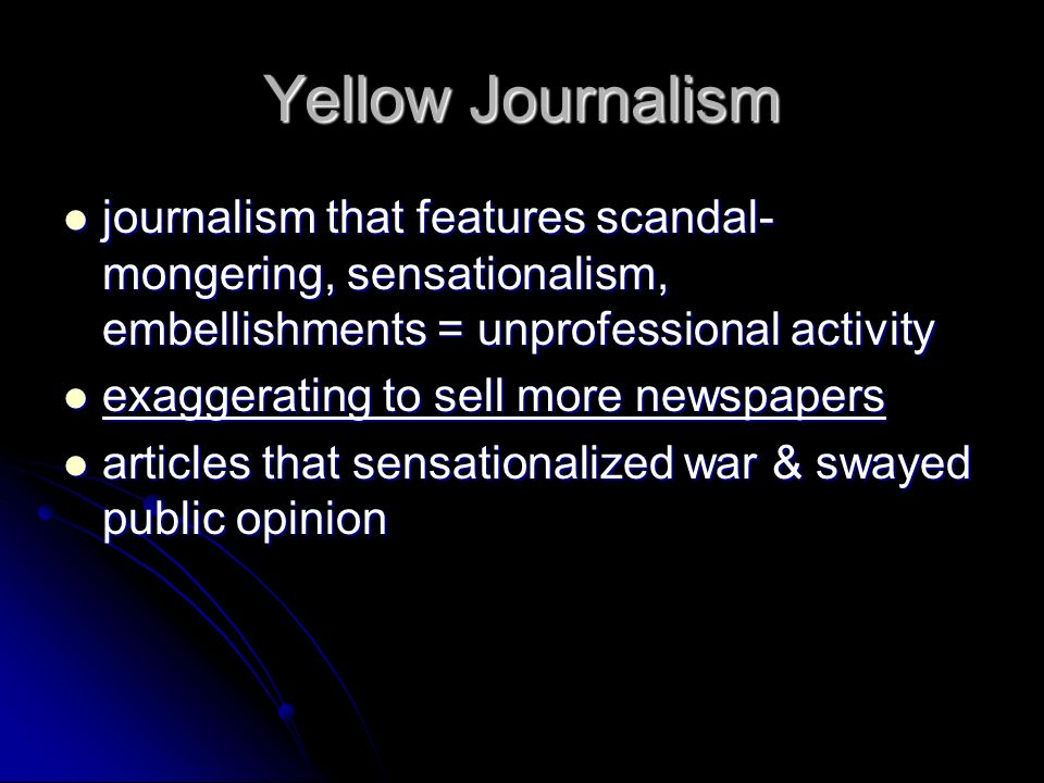 Yellow Journalism journalism that features scandal- mongering, sensationalism, embellishments = unprofessional activity journalism that features scandal- mongering, sensationalism, embellishments = unprofessional activity exaggerating to sell more newspapers exaggerating to sell more newspapers articles that sensationalized war & swayed public opinion articles that sensationalized war & swayed public opinion