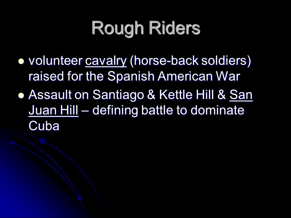 Rough Riders volunteer cavalry (horse-back soldiers) raised for the Spanish American War Assault on Santiago & Kettle Hill & San Juan Hill – defining battle to dominate Cuba