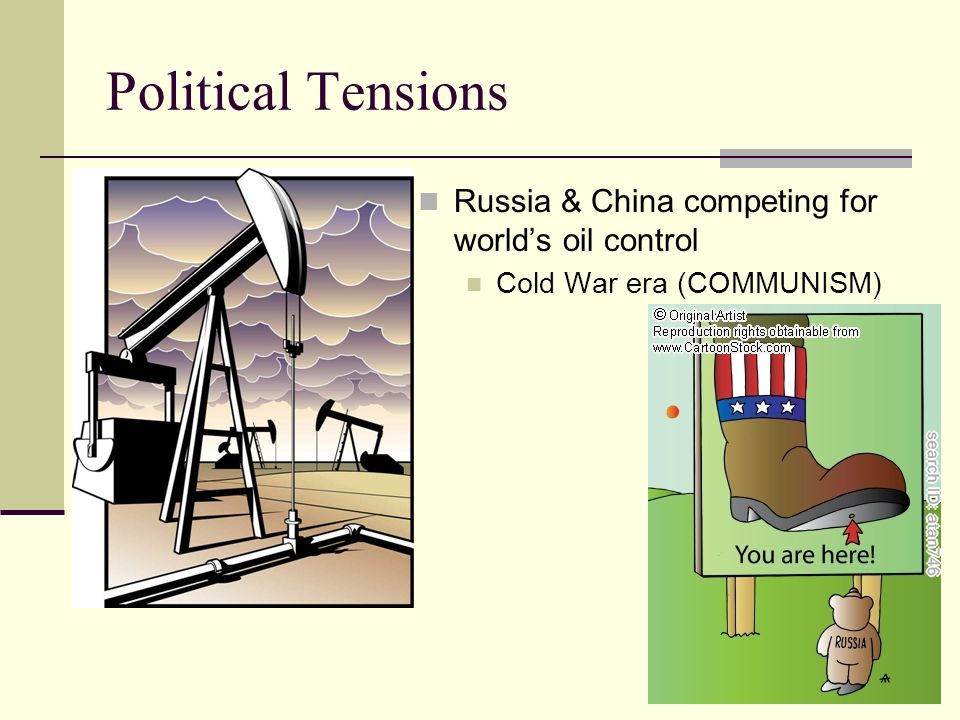 Political Tensions Russia & China competing for worlds oil control Cold War era (COMMUNISM)