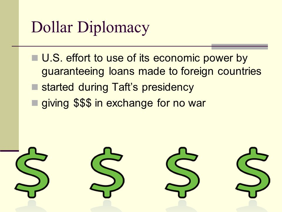 Dollar Diplomacy U.S. effort to use of its economic power by guaranteeing loans made to foreign countries started during Tafts presidency giving $$$ i