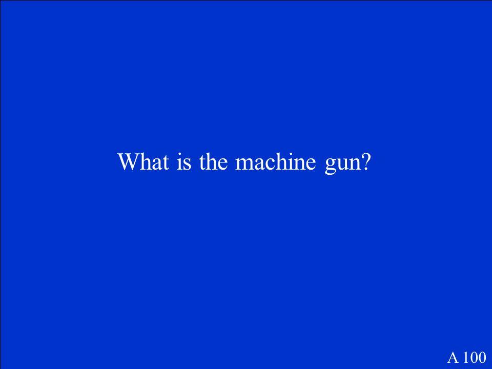 What is the machine gun? A 100