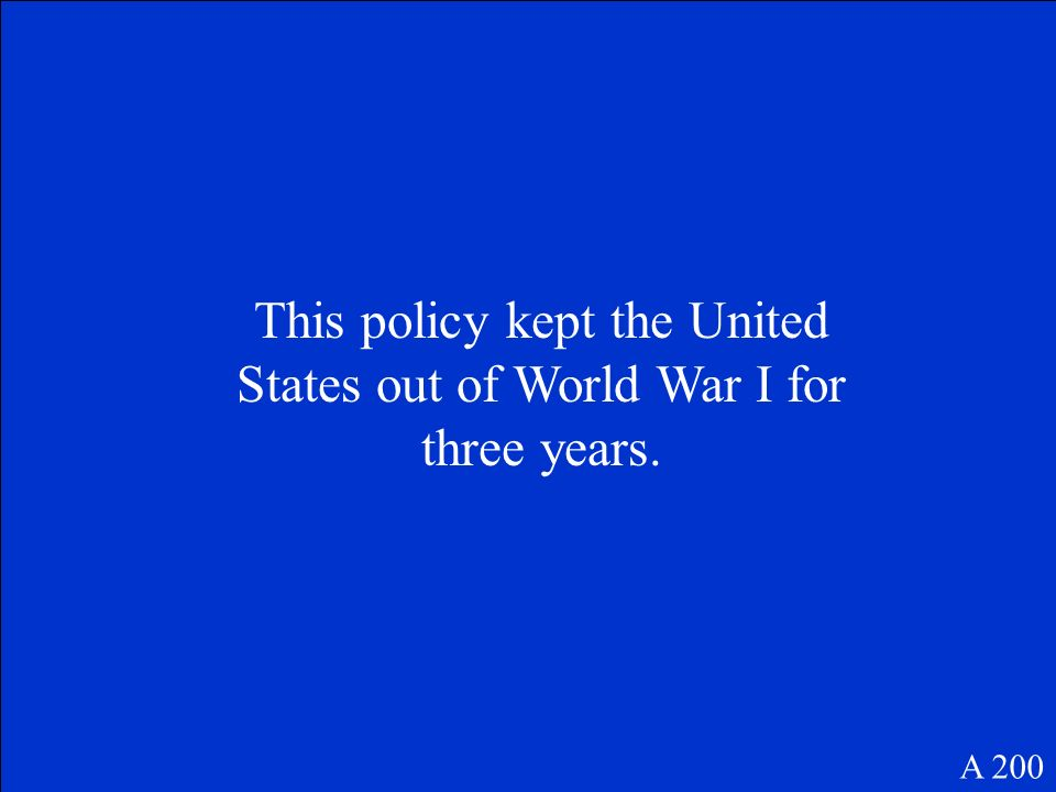 A 200 This policy kept the United States out of World War I for three years.