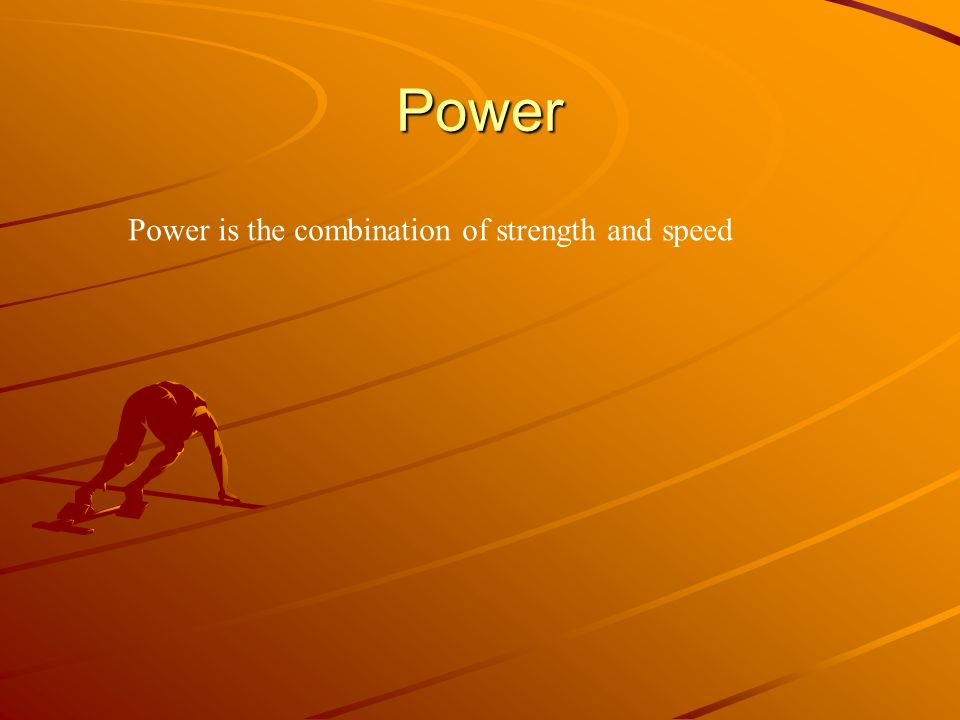 Power Power is the combination of strength and speed