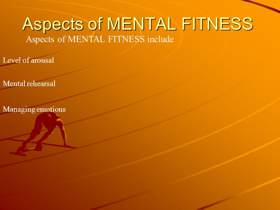 Aspects of MENTAL FITNESS Aspects of MENTAL FITNESS include Level of arousal Mental rehearsal Managing emotions