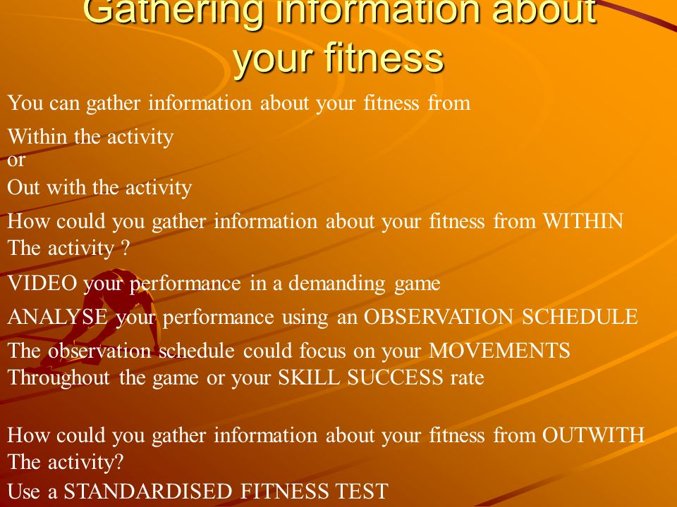 Gathering information about your fitness You can gather information about your fitness from Within the activity or Out with the activity How could you