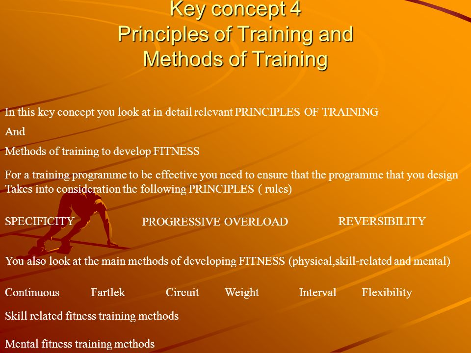 Key concept 4 Principles of Training and Methods of Training In this key concept you look at in detail relevant PRINCIPLES OF TRAINING And Methods of