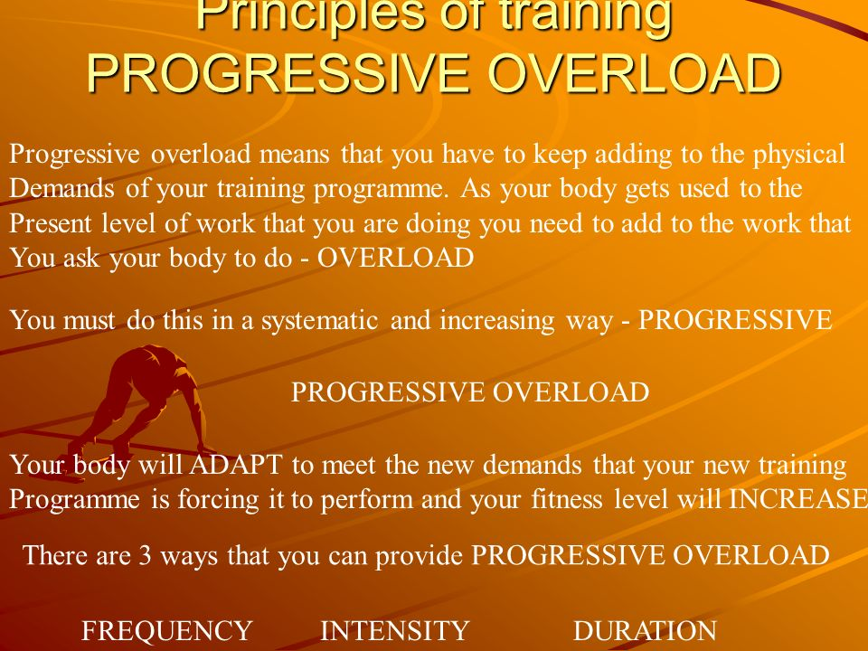 Principles of training PROGRESSIVE OVERLOAD Progressive overload means that you have to keep adding to the physical Demands of your training programme