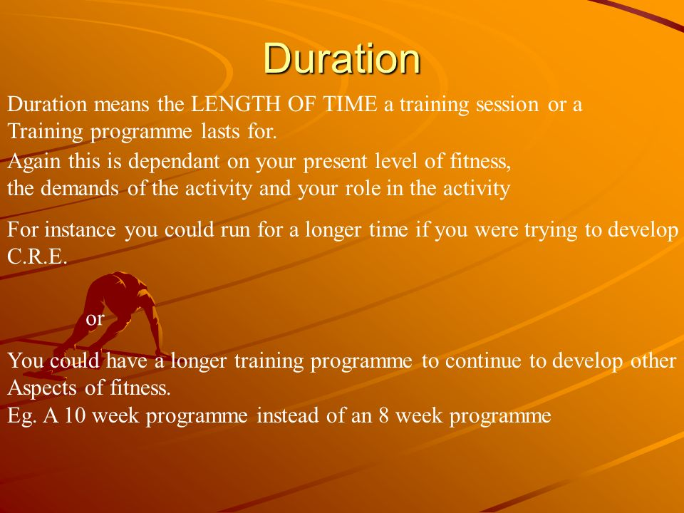 Duration Duration means the LENGTH OF TIME a training session or a Training programme lasts for. Again this is dependant on your present level of fitn