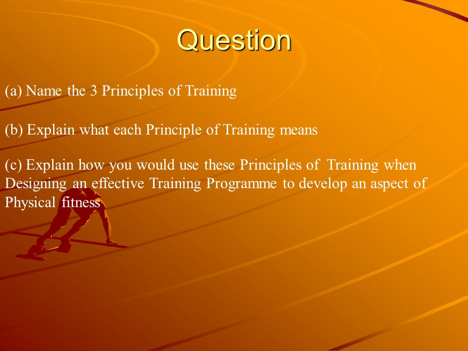 Question (a) Name the 3 Principles of Training (b) Explain what each Principle of Training means (c) Explain how you would use these Principles of Tra