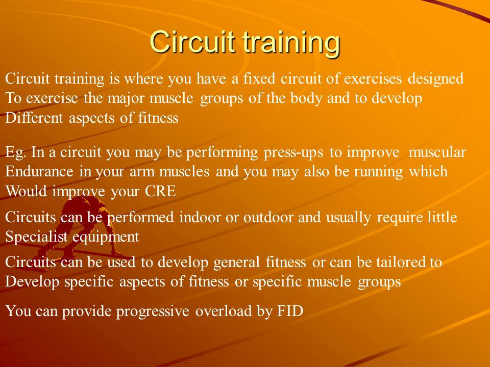 Circuit training Circuit training is where you have a fixed circuit of exercises designed To exercise the major muscle groups of the body and to devel