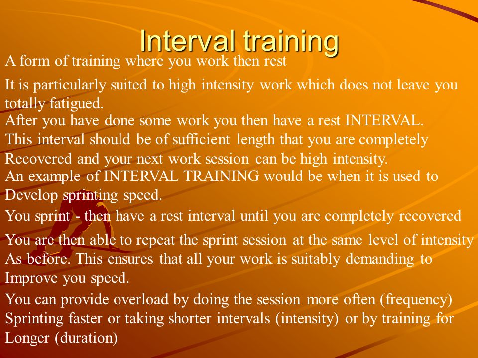 Interval training A form of training where you work then rest It is particularly suited to high intensity work which does not leave you totally fatigu