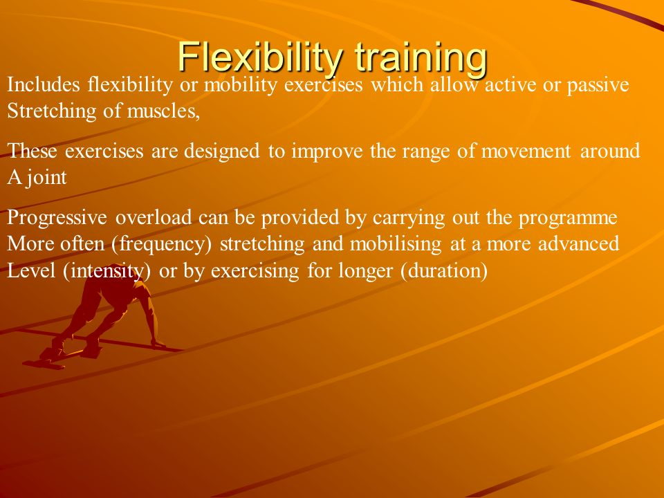 Flexibility training Includes flexibility or mobility exercises which allow active or passive Stretching of muscles, These exercises are designed to i