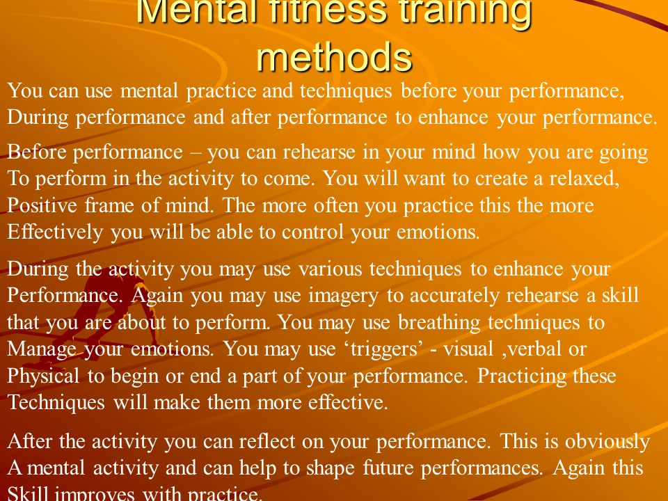 Mental fitness training methods You can use mental practice and techniques before your performance, During performance and after performance to enhanc