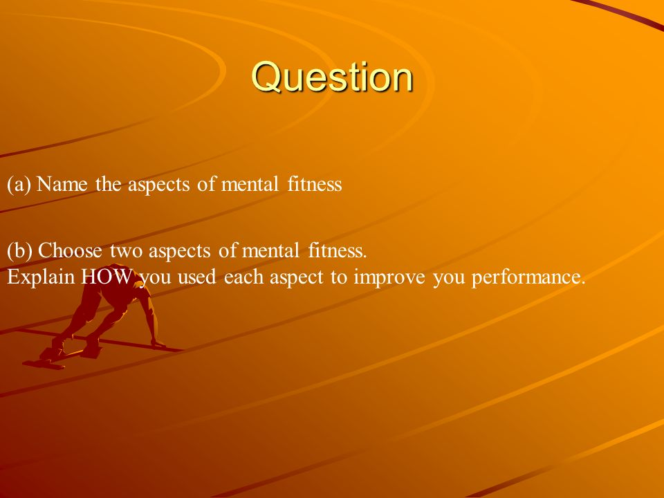 Question (a) Name the aspects of mental fitness (b) Choose two aspects of mental fitness. Explain HOW you used each aspect to improve you performance.