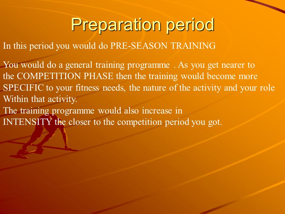 Preparation period In this period you would do PRE-SEASON TRAINING You would do a general training programme. As you get nearer to the COMPETITION PHA