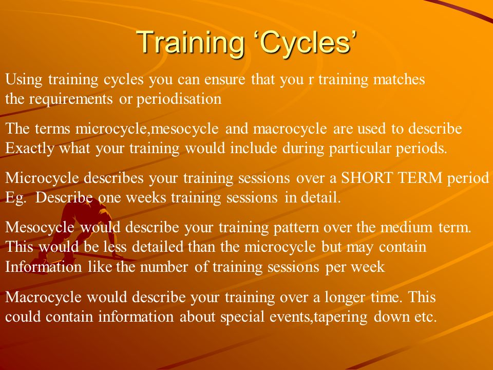Training Cycles Using training cycles you can ensure that you r training matches the requirements or periodisation The terms microcycle,mesocycle and