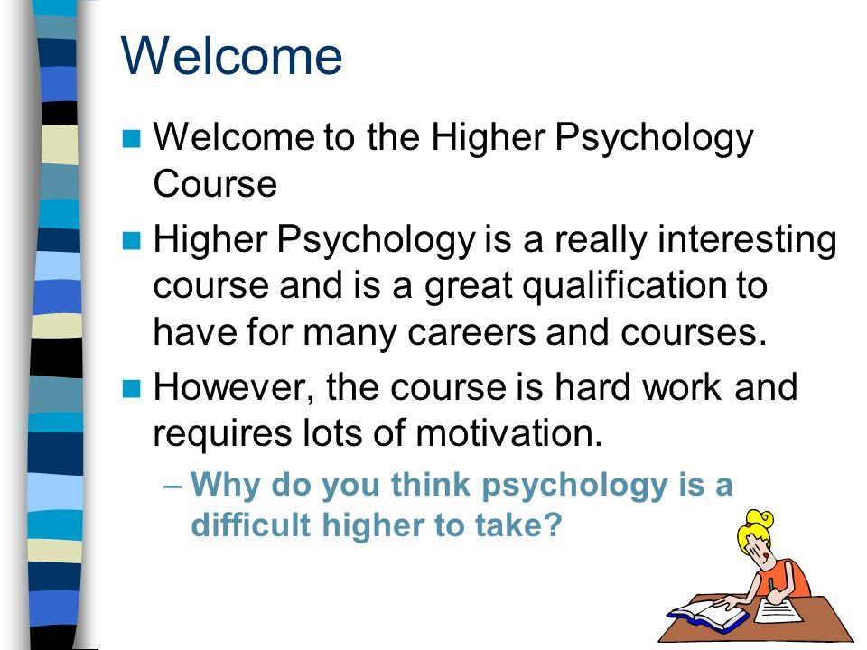 Welcome Welcome to the Higher Psychology Course Higher Psychology is a really interesting course and is a great qualification to have for many careers