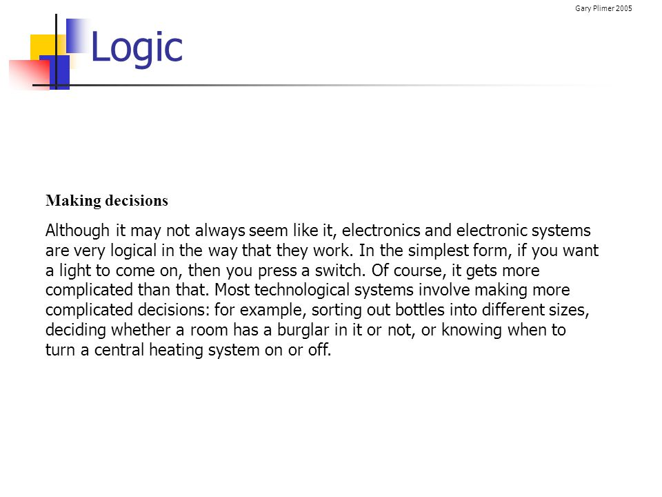 Gary Plimer 2005 Logic Gates Logic gates are very useful in dealing with and processing a combination of different inputs.