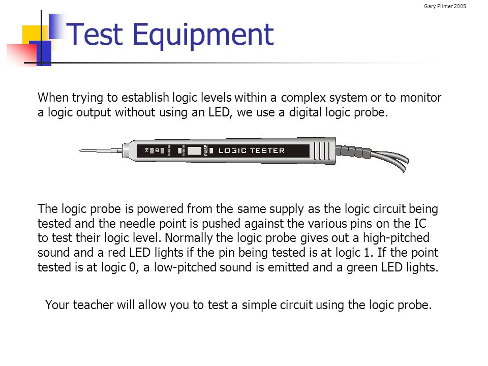 Gary Plimer 2005 Test Equipment When trying to establish logic levels within a complex system or to monitor a logic output without using an LED, we us