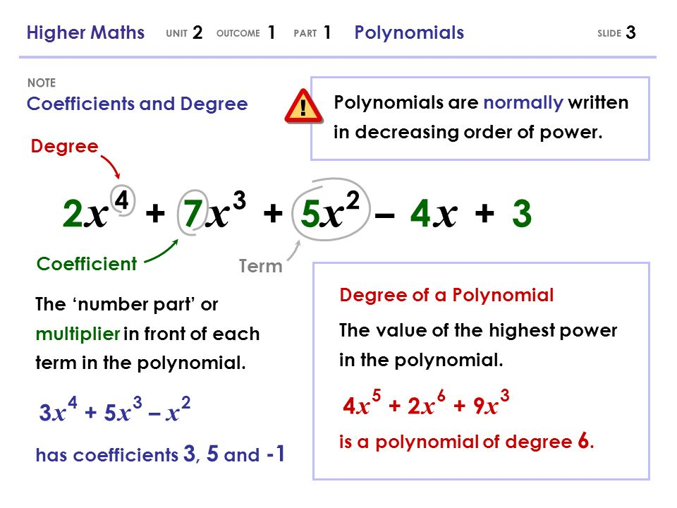 2 x 4 + 7 x 3 + 5 x 2 – 4 x + 3 3 Coefficients and Degree The value of the highest power in the polynomial. 4 x 5 + 2 x 6 + 9 x 3 is a polynomial of d