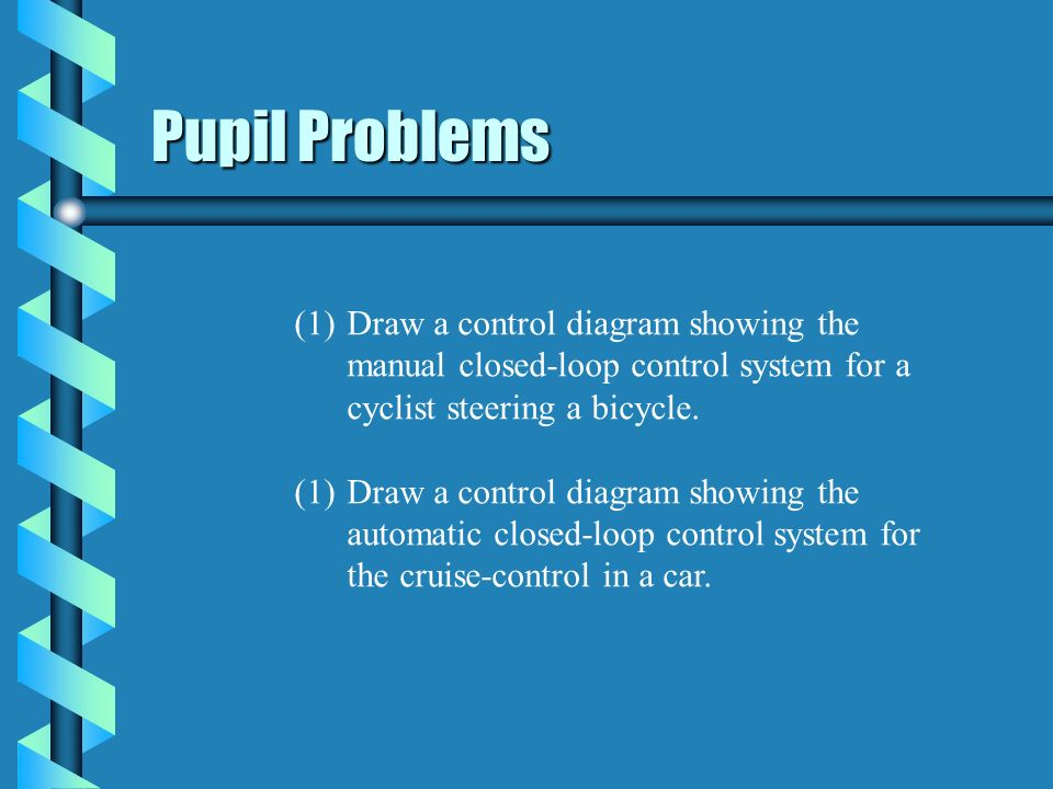 Pupil Problems (1)Draw a control diagram showing the manual closed-loop control system for a cyclist steering a bicycle. (1)Draw a control diagram sho