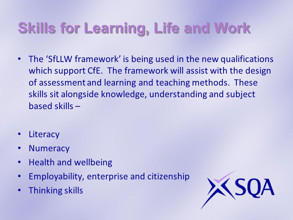 Skills for Learning, Life and Work The SfLLW framework is being used in the new qualifications which support CfE.