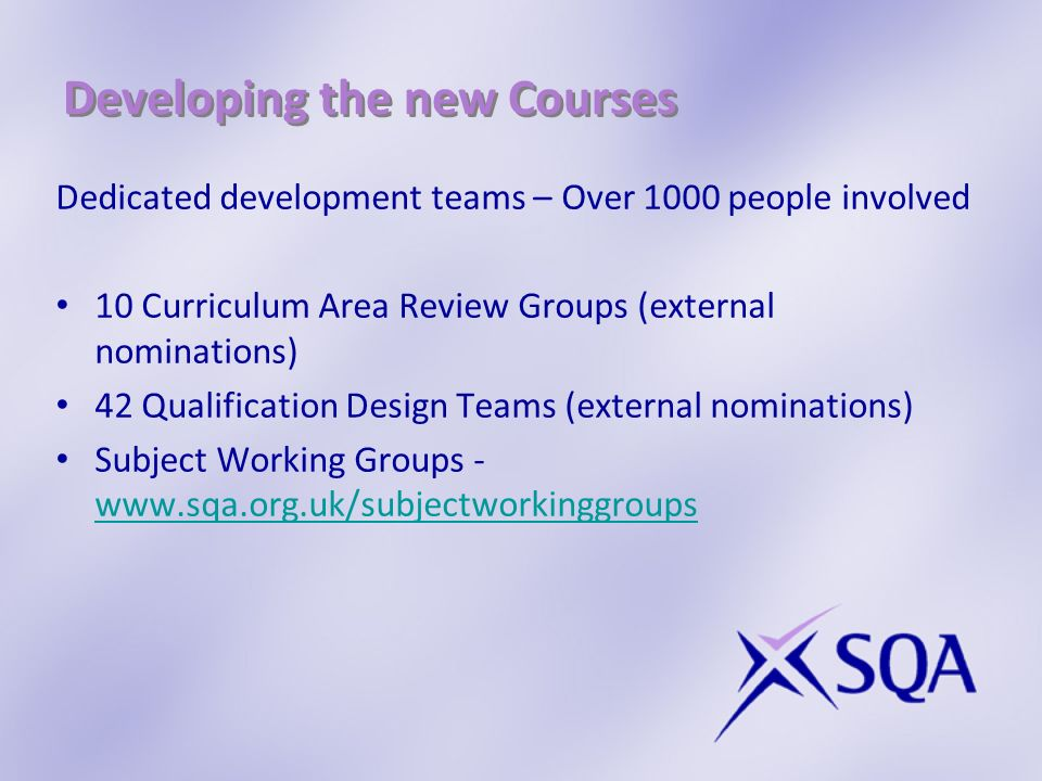 Developing the new Courses Dedicated development teams – Over 1000 people involved 10 Curriculum Area Review Groups (external nominations) 42 Qualification Design Teams (external nominations) Subject Working Groups -