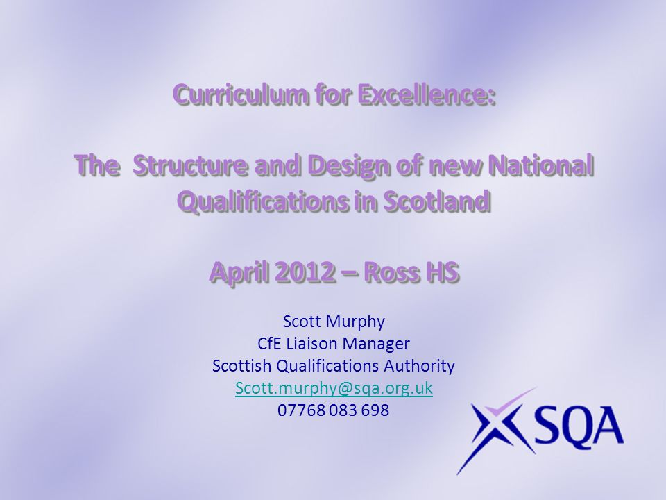 Curriculum for Excellence: The Structure and Design of new National Qualifications in Scotland April 2012 – Ross HS Scott Murphy CfE Liaison Manager Scottish Qualifications Authority