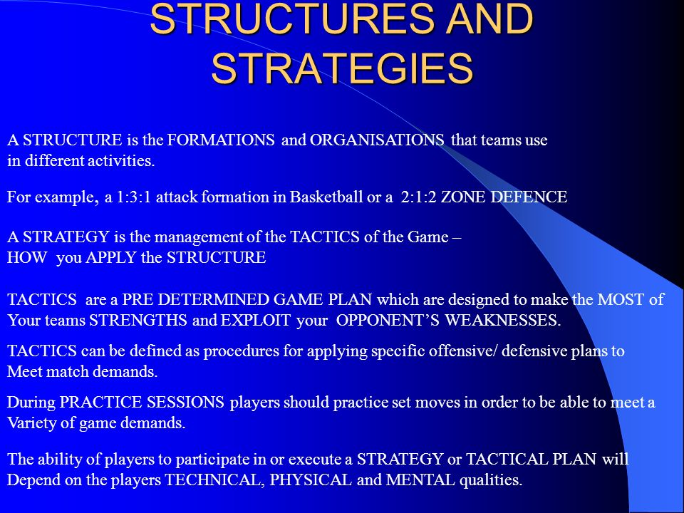 STRUCTURES AND STRATEGIES A STRUCTURE is the FORMATIONS and ORGANISATIONS that teams use in different activities. For example, a 1:3:1 attack formatio