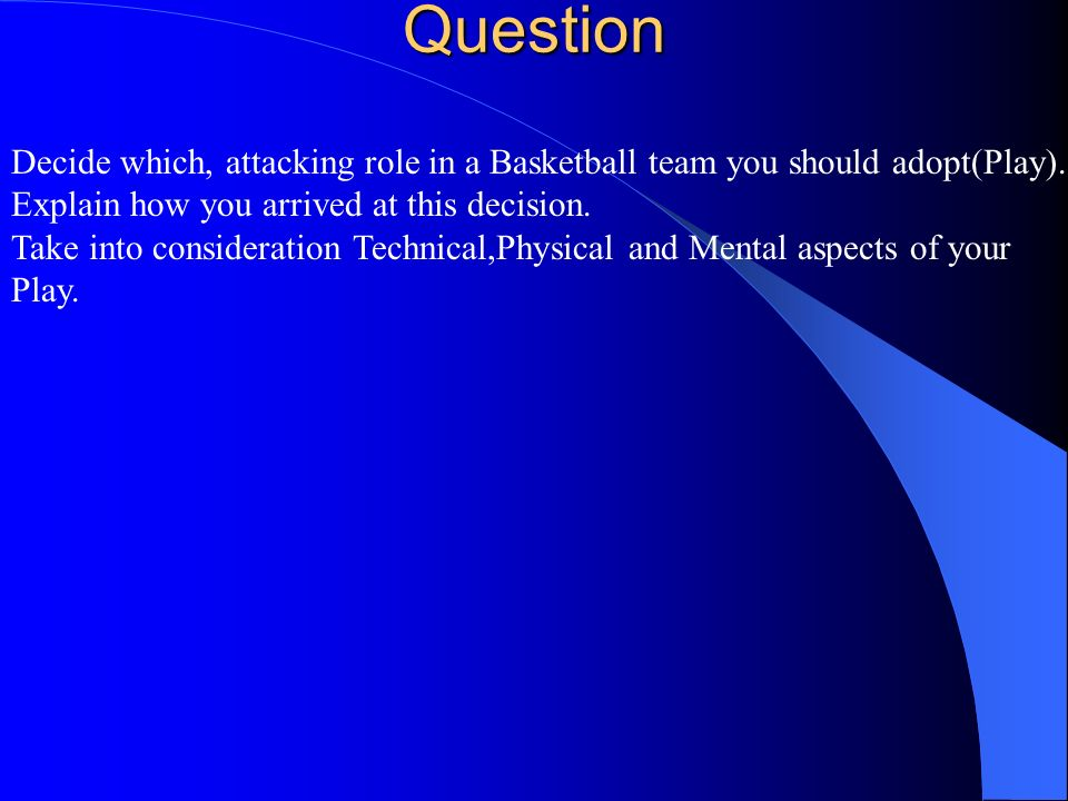 Question Decide which, attacking role in a Basketball team you should adopt(Play). Explain how you arrived at this decision. Take into consideration T