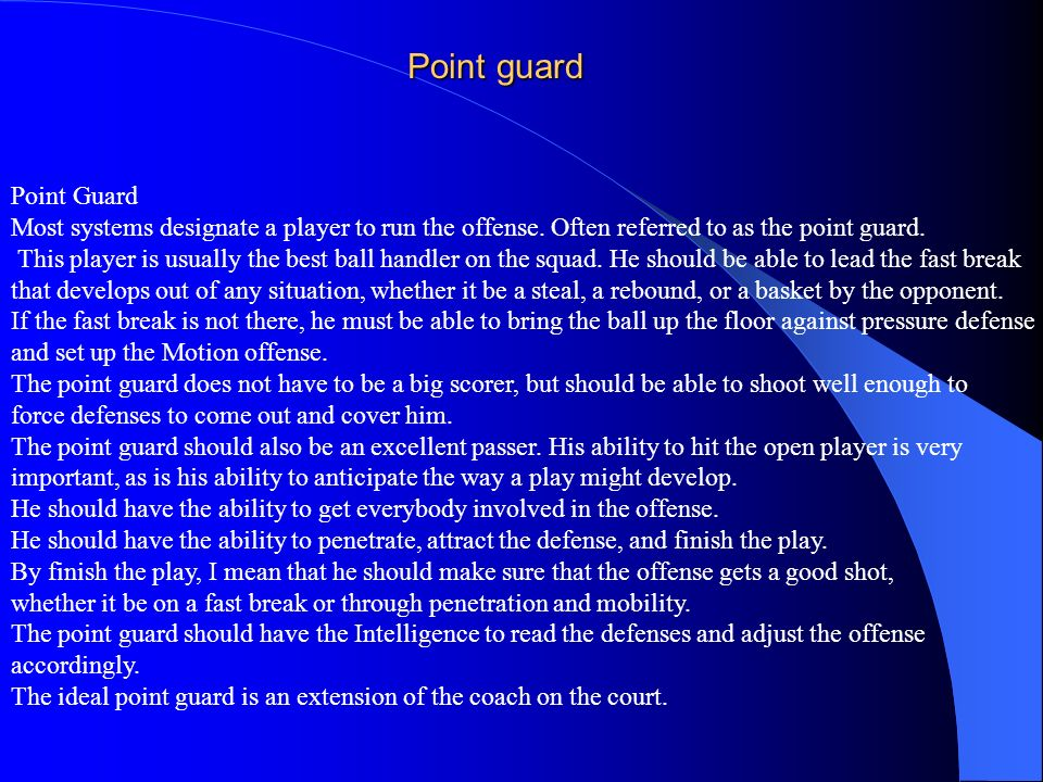 Point guard Point Guard Most systems designate a player to run the offense. Often referred to as the point guard. This player is usually the best ball