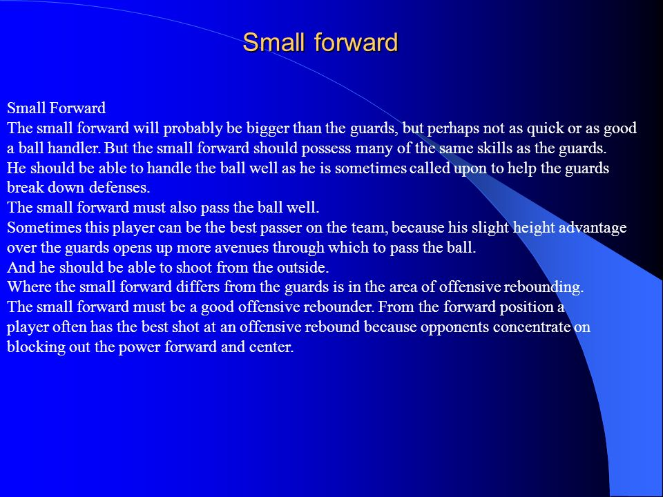 Small forward Small Forward The small forward will probably be bigger than the guards, but perhaps not as quick or as good a ball handler. But the sma