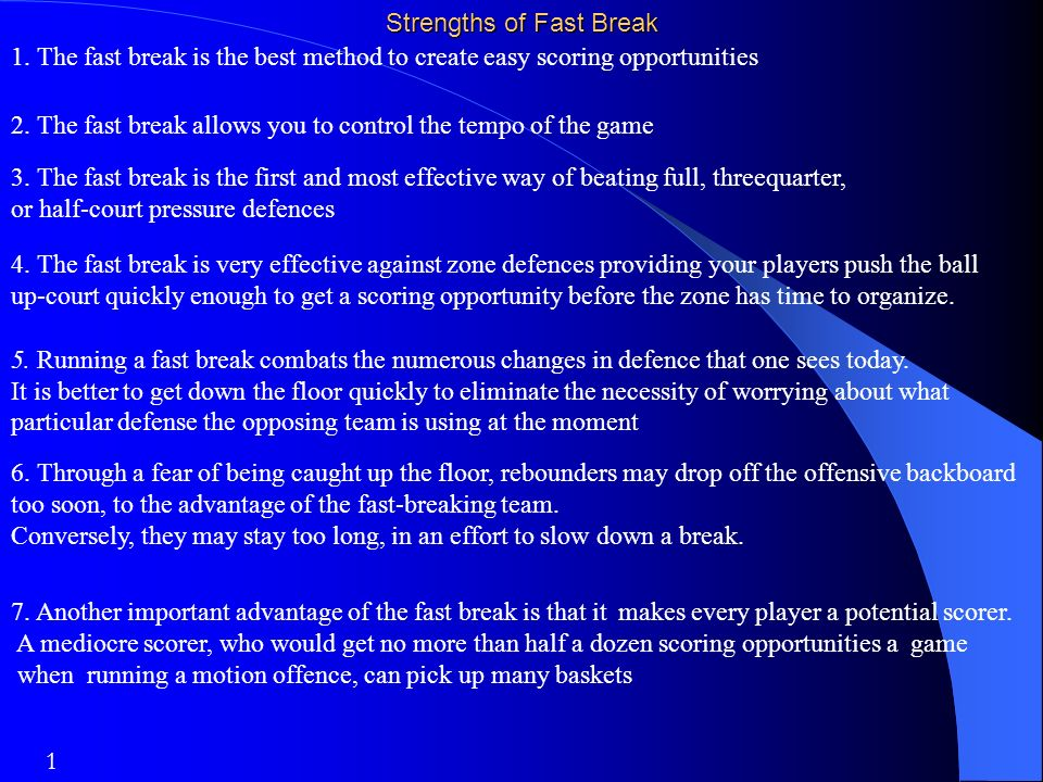 Strengths of Fast Break 1. The fast break is the best method to create easy scoring opportunities 2. The fast break allows you to control the tempo of