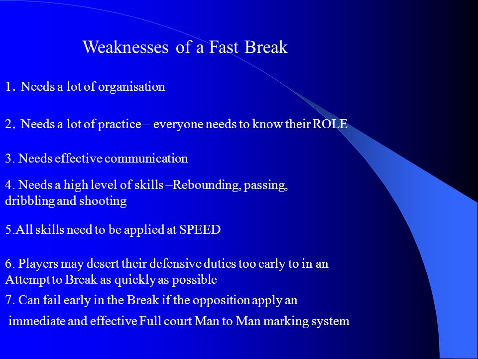 Weaknesses of a Fast Break 1. Needs a lot of organisation 2. Needs a lot of practice – everyone needs to know their ROLE 3. Needs effective communicat