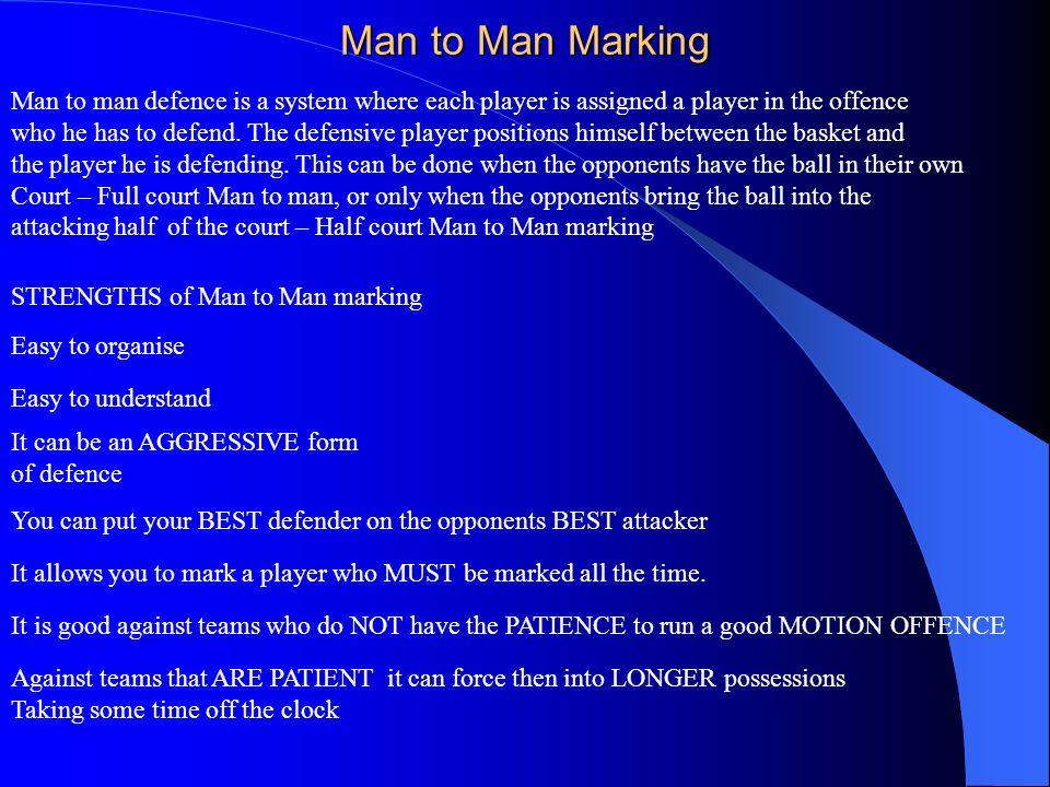 Man to Man Marking Man to man defence is a system where each player is assigned a player in the offence who he has to defend. The defensive player pos