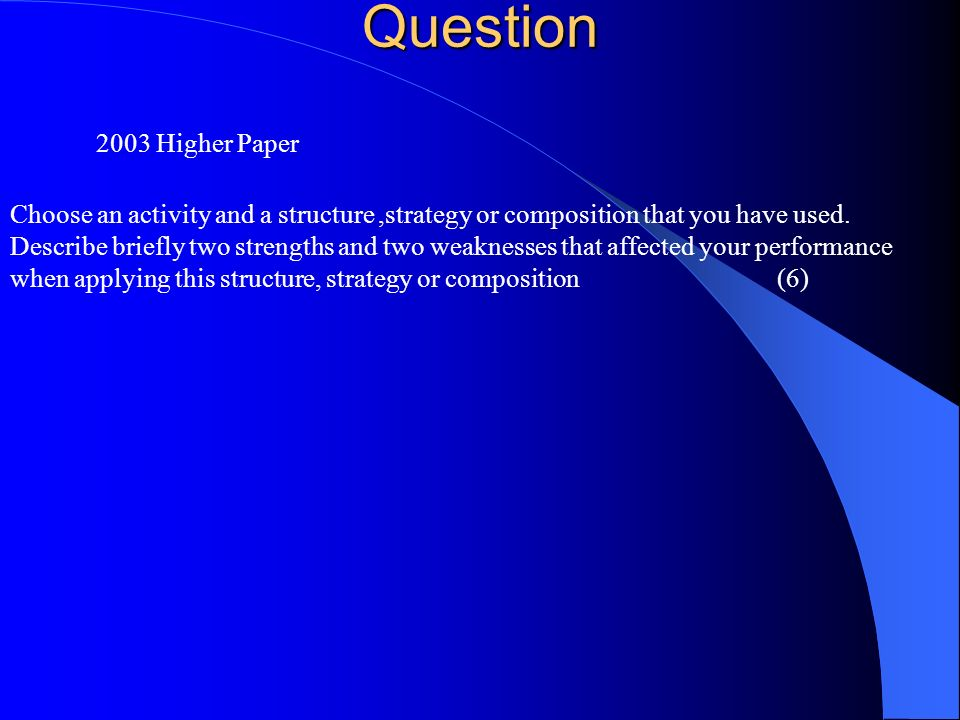 Question 2003 Higher Paper Choose an activity and a structure,strategy or composition that you have used. Describe briefly two strengths and two weakn