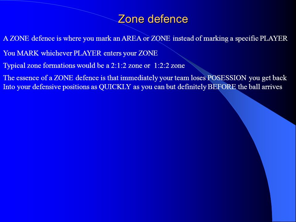 Zone defence A ZONE defence is where you mark an AREA or ZONE instead of marking a specific PLAYER You MARK whichever PLAYER enters your ZONE Typical