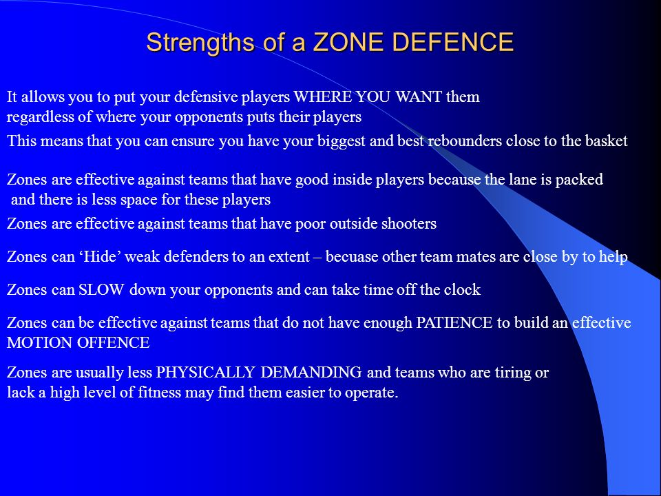 Strengths of a ZONE DEFENCE It allows you to put your defensive players WHERE YOU WANT them regardless of where your opponents puts their players This
