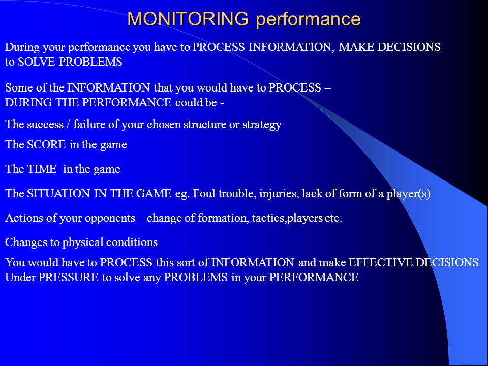 MONITORING performance During your performance you have to PROCESS INFORMATION, MAKE DECISIONS to SOLVE PROBLEMS Some of the INFORMATION that you woul