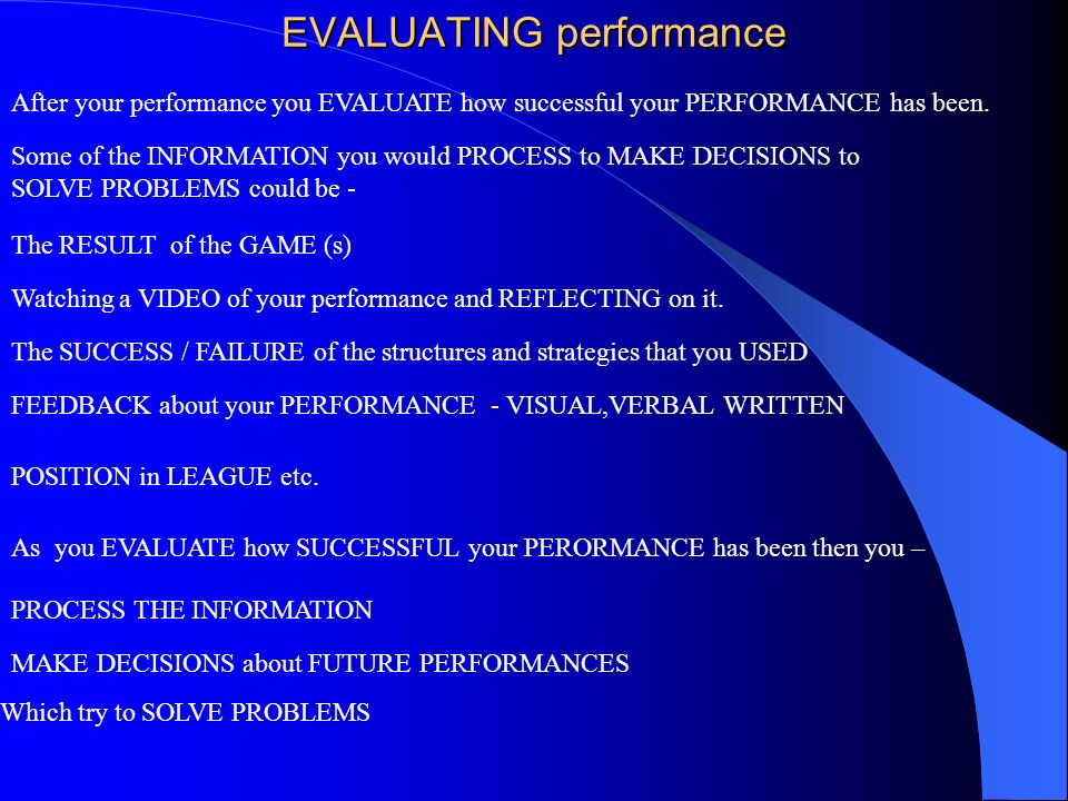 EVALUATING performance After your performance you EVALUATE how successful your PERFORMANCE has been. Some of the INFORMATION you would PROCESS to MAKE