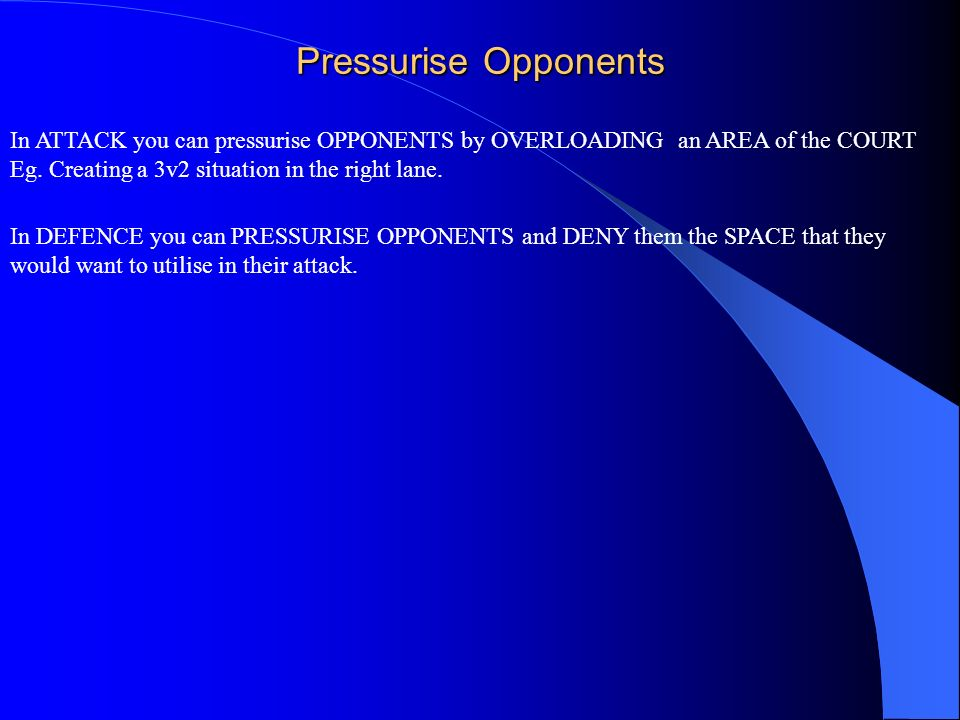 Pressurise Opponents In ATTACK you can pressurise OPPONENTS by OVERLOADING an AREA of the COURT Eg. Creating a 3v2 situation in the right lane. In DEF