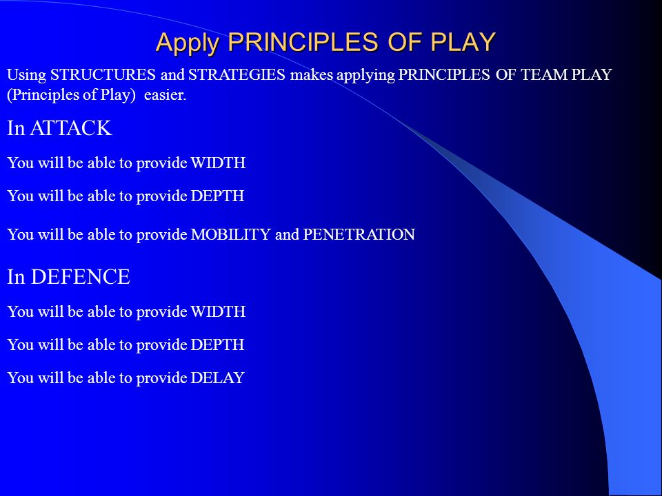 Apply PRINCIPLES OF PLAY Using STRUCTURES and STRATEGIES makes applying PRINCIPLES OF TEAM PLAY (Principles of Play) easier. You will be able to provi