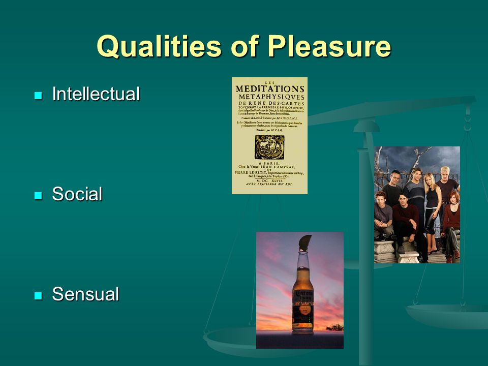 Qualities of Pleasure Intellectual Intellectual Social Social Sensual Sensual