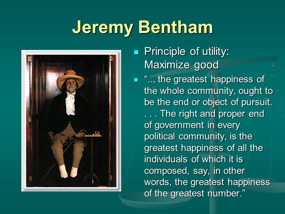 Jeremy Bentham Principle of utility: Maximize good...
