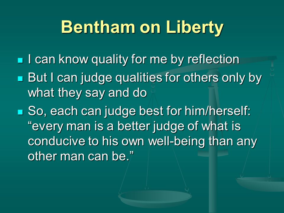 Bentham on Liberty I can know quality for me by reflection I can know quality for me by reflection But I can judge qualities for others only by what they say and do But I can judge qualities for others only by what they say and do So, each can judge best for him/herself: every man is a better judge of what is conducive to his own well-being than any other man can be.