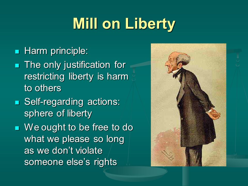 Mill on Liberty Harm principle: Harm principle: The only justification for restricting liberty is harm to others The only justification for restricting liberty is harm to others Self-regarding actions: sphere of liberty Self-regarding actions: sphere of liberty We ought to be free to do what we please so long as we dont violate someone elses rights We ought to be free to do what we please so long as we dont violate someone elses rights