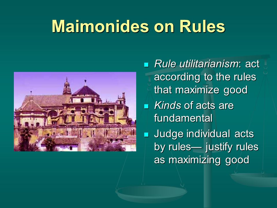Maimonides on Rules Rule utilitarianism: act according to the rules that maximize good Kinds of acts are fundamental Judge individual acts by rules ju